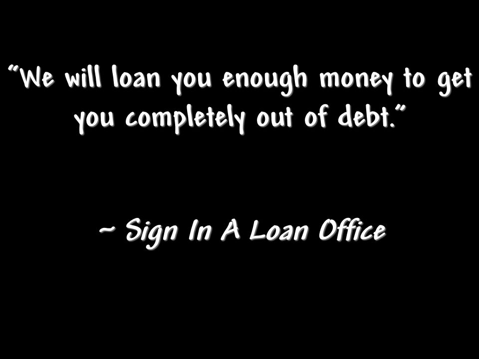 We will loan you enough money to get you completely out of debt. ~ Sign In A Loan Office