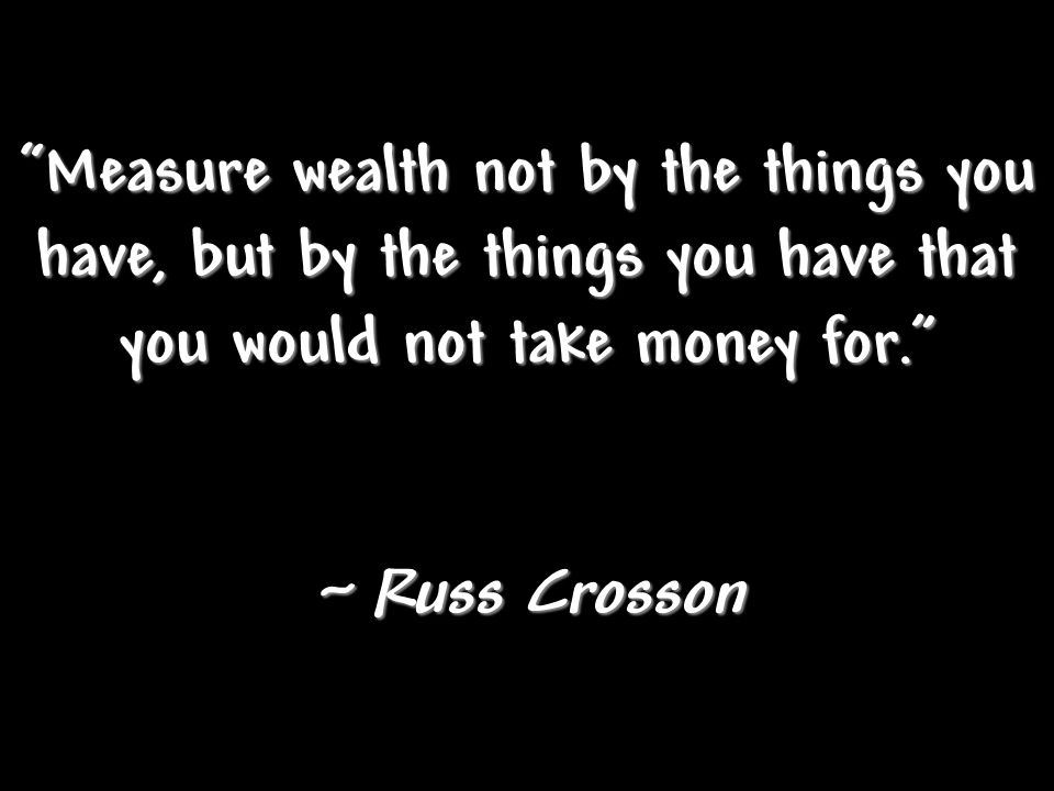 Measure wealth not by the things you have, but by the things you have that you would not take money for.