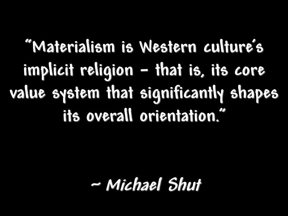 Materialism is Western cultures implicit religion – that is, its core value system that significantly shapes its overall orientation.