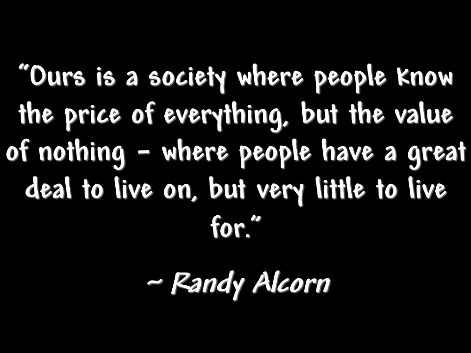 Ours is a society where people know the price of everything, but the value of nothing – where people have a great deal to live on, but very little to live for.