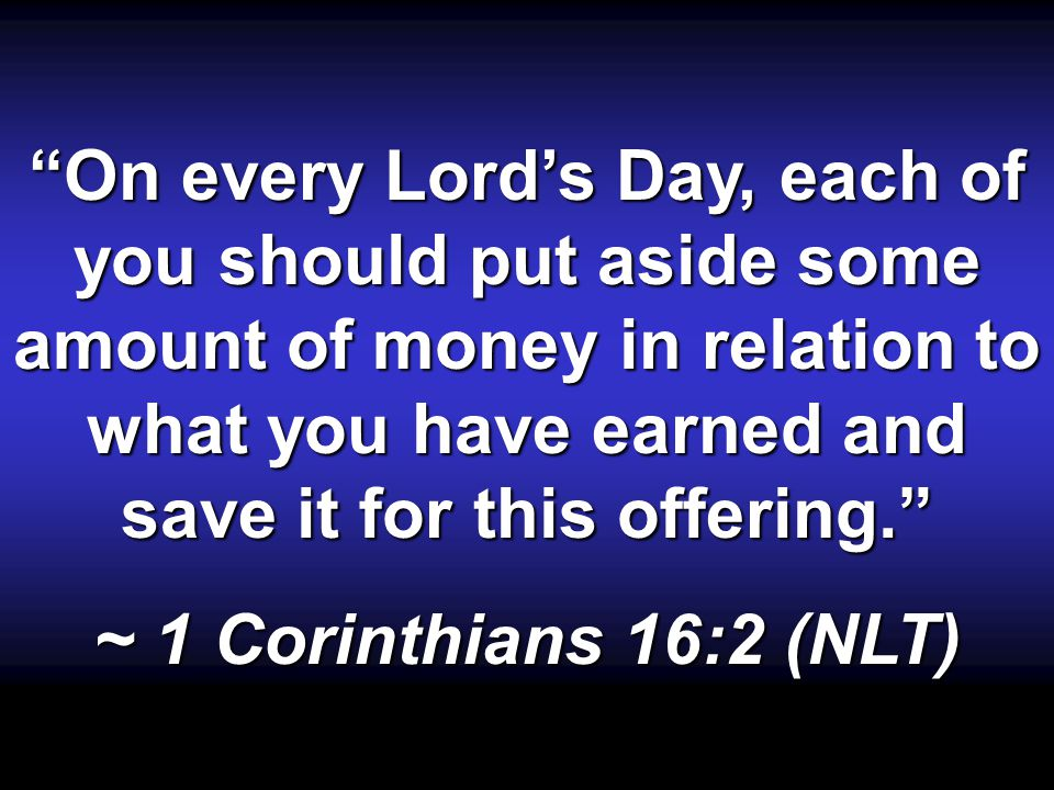 On every Lords Day, each of you should put aside some amount of money in relation to what you have earned and save it for this offering.