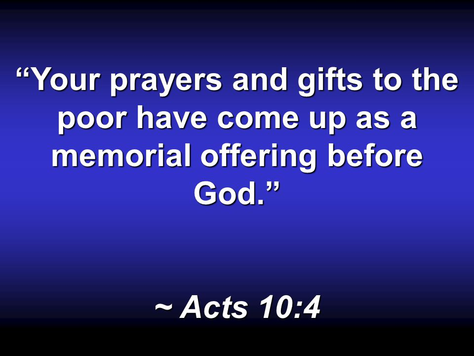 Your prayers and gifts to the poor have come up as a memorial offering before God. ~ Acts 10:4