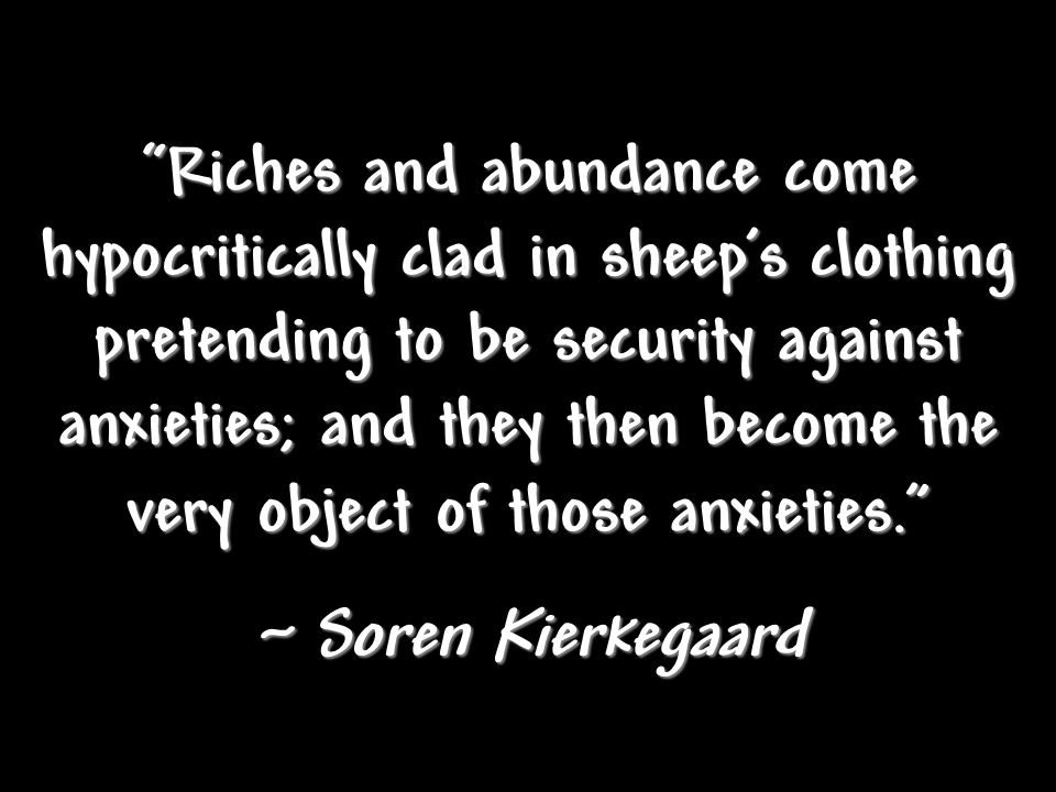 Riches and abundance come hypocritically clad in sheeps clothing pretending to be security against anxieties; and they then become the very object of those anxieties.
