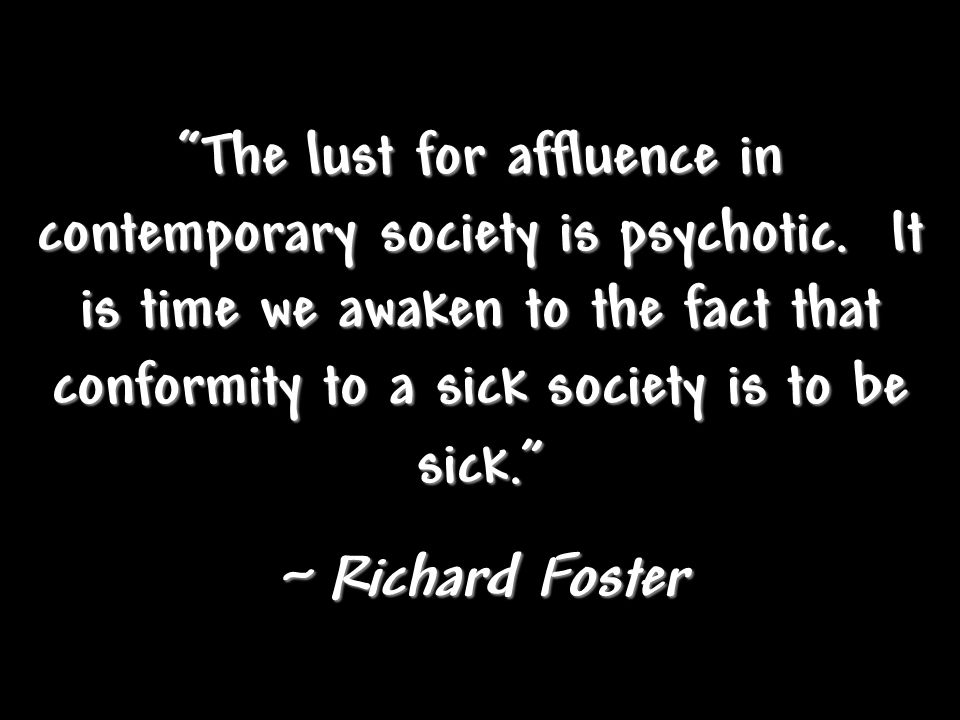 The lust for affluence in contemporary society is psychotic. It is time we awaken to the fact that conformity to a sick society is to be sick. ~ Richa