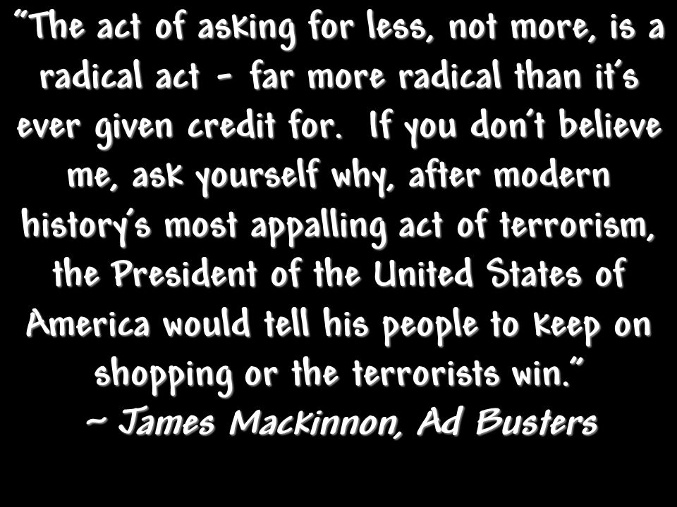 The act of asking for less, not more, is a radical act - far more radical than it's ever given credit for. If you don't believe me, ask yourself why,