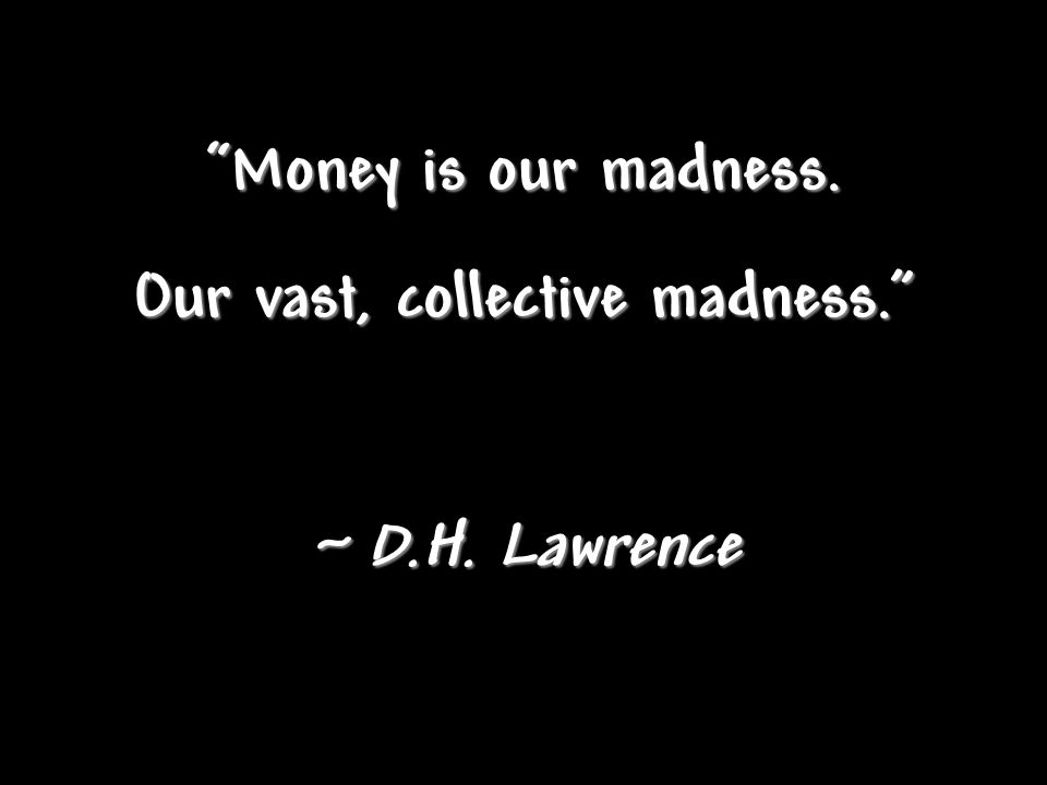 Money is our madness. Our vast, collective madness. ~ D.H. Lawrence