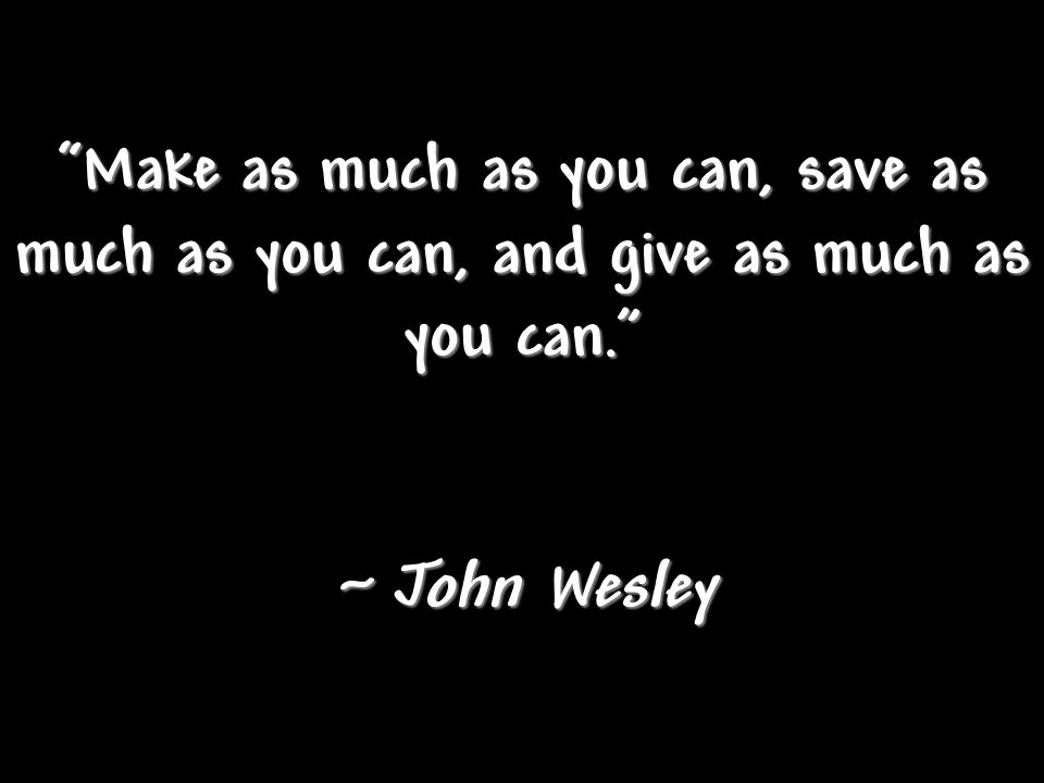 Make as much as you can, save as much as you can, and give as much as you can. ~ John Wesley