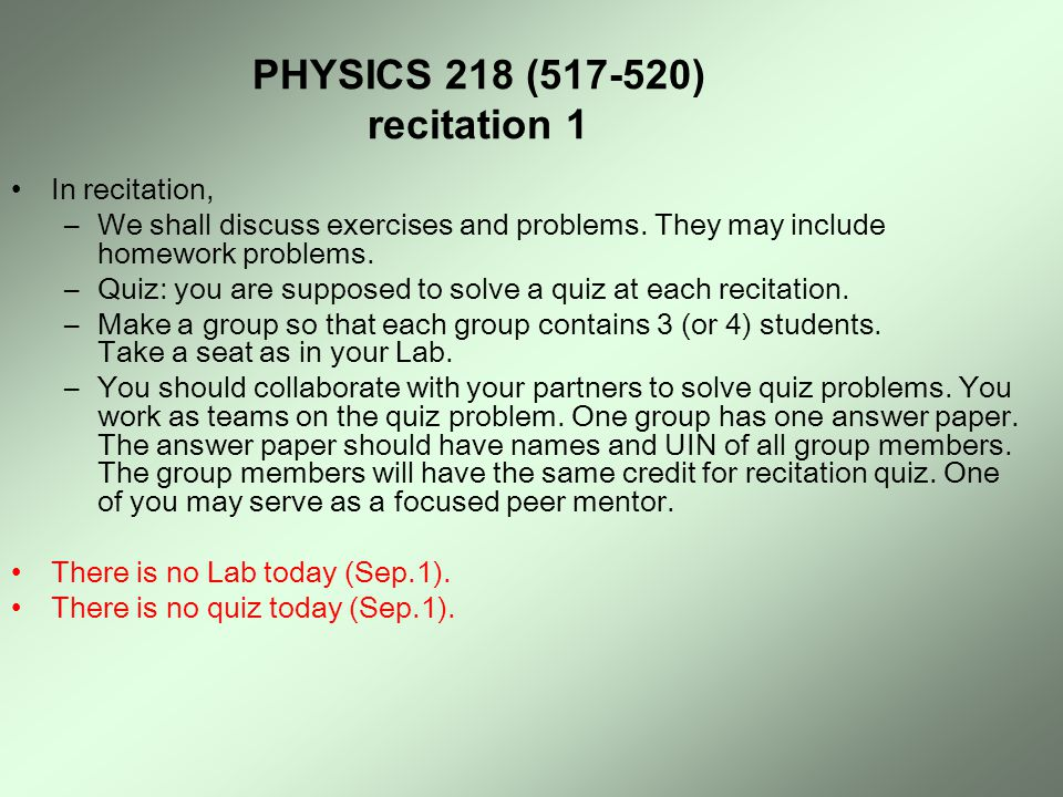PHYSICS 218 (517-520) recitation 1 In recitation, –We shall discuss exercises and problems. They may include homework problems. –Quiz: you are suppose