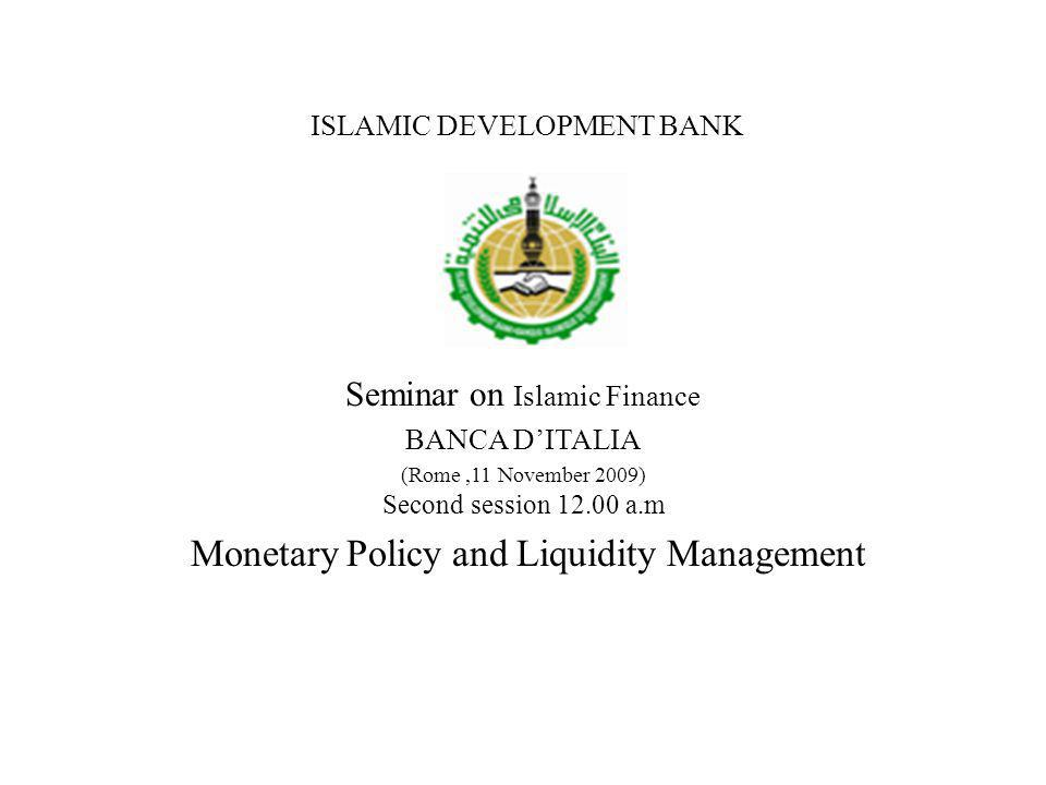 ISLAMIC DEVELOPMENT BANK Seminar on Islamic Finance BANCA DITALIA (Rome,11 November 2009) Second session 12.00 a.m Monetary Policy and Liquidity Management