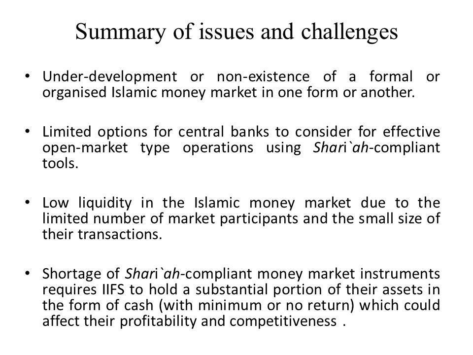 Summary of issues and challenges Under-development or non-existence of a formal or organised Islamic money market in one form or another.