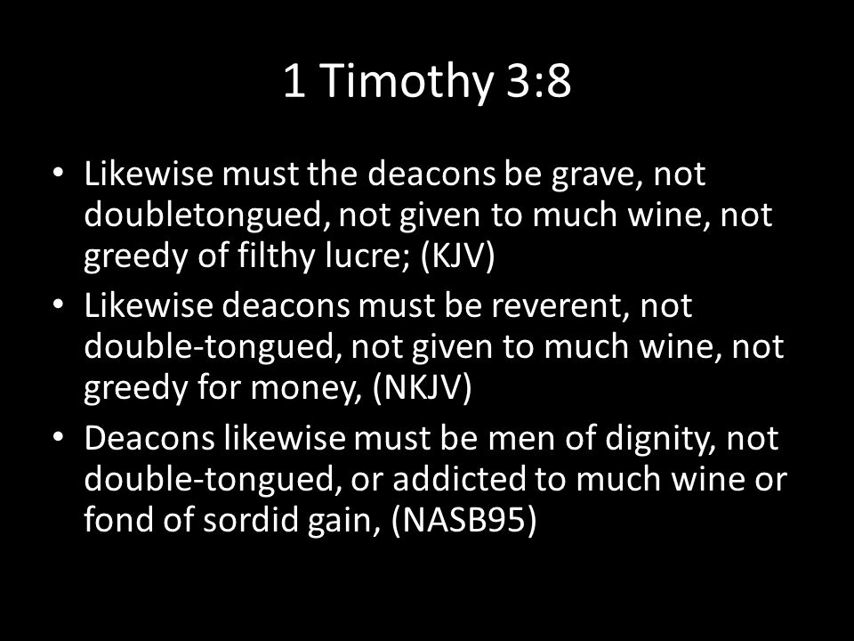 1 Timothy 3:8 Likewise must the deacons be grave, not doubletongued, not given to much wine, not greedy of filthy lucre; (KJV) Likewise deacons must be reverent, not double-tongued, not given to much wine, not greedy for money, (NKJV) Deacons likewise must be men of dignity, not double-tongued, or addicted to much wine or fond of sordid gain, (NASB95)