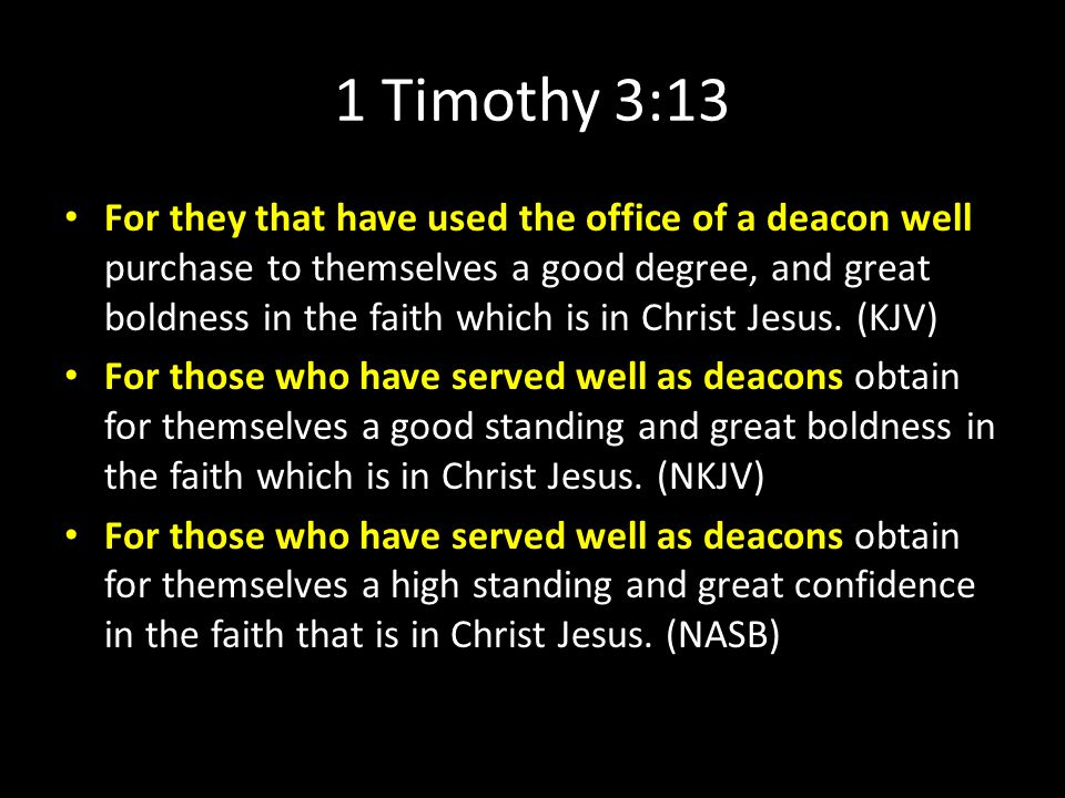1 Timothy 3:13 For they that have used the office of a deacon well purchase to themselves a good degree, and great boldness in the faith which is in Christ Jesus.