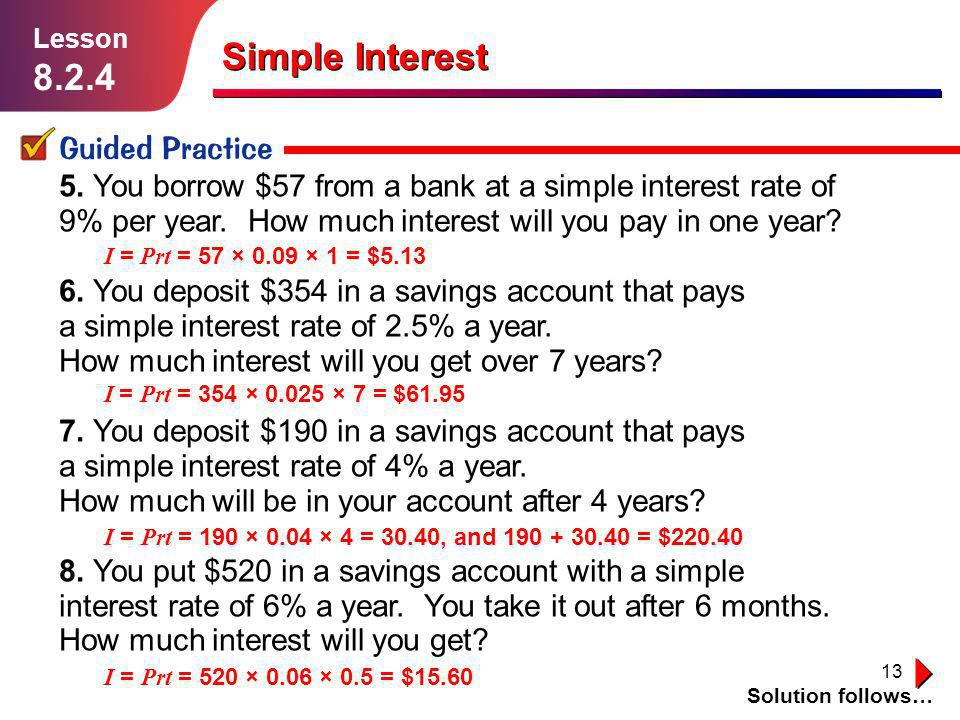 13 5. You borrow $57 from a bank at a simple interest rate of 9% per year. How much interest will you pay in one year? 6. You deposit $354 in a saving