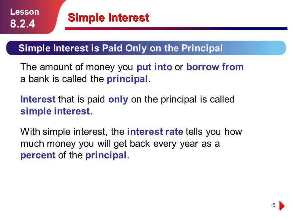 5 Lesson 1.1.1 Simple Interest is Paid Only on the Principal Lesson 8.2.4 The amount of money you put into or borrow from a bank is called the princip