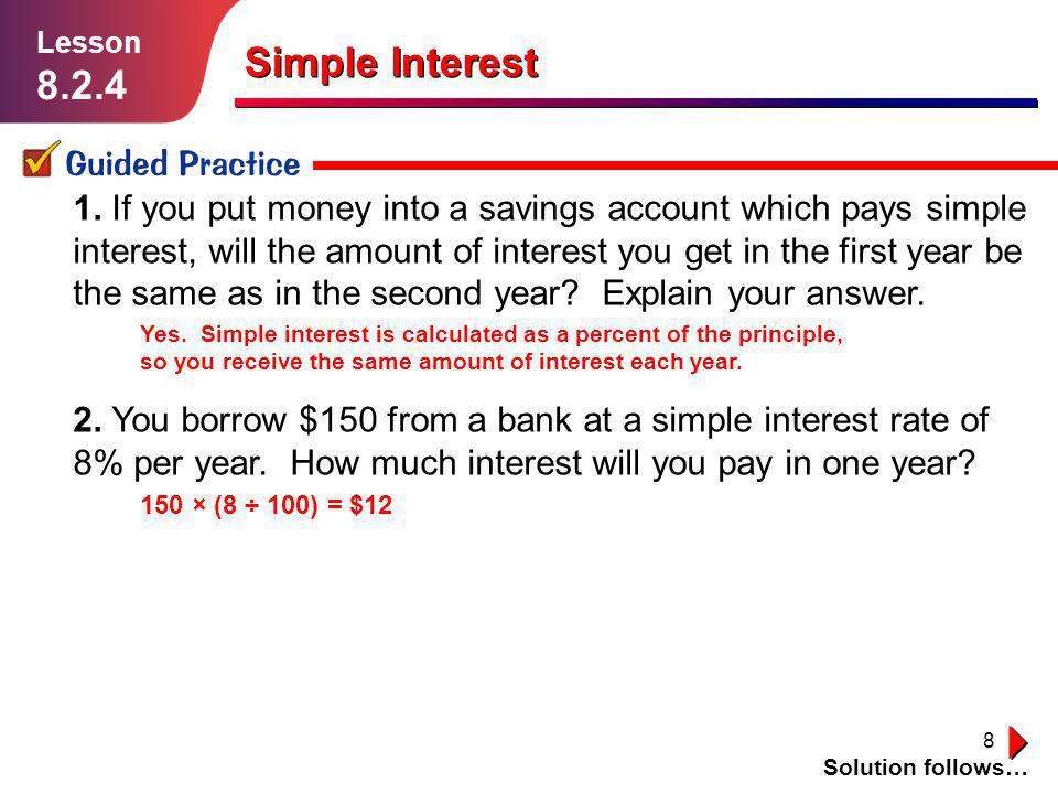8 1. If you put money into a savings account which pays simple interest, will the amount of interest you get in the first year be the same as in the s