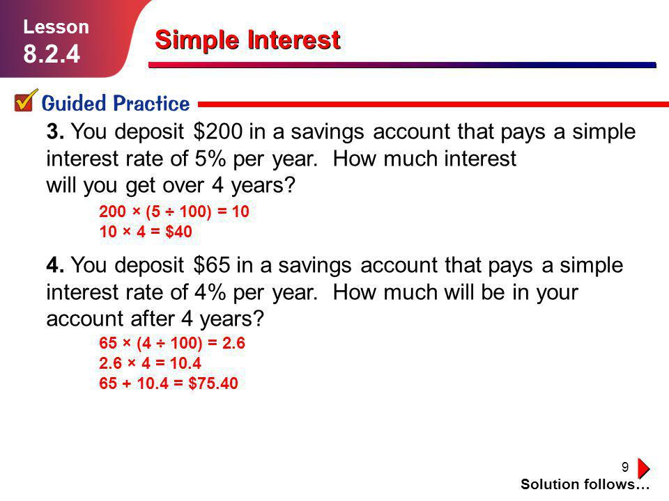 9 3. You deposit $200 in a savings account that pays a simple interest rate of 5% per year. How much interest will you get over 4 years? 4. You deposi