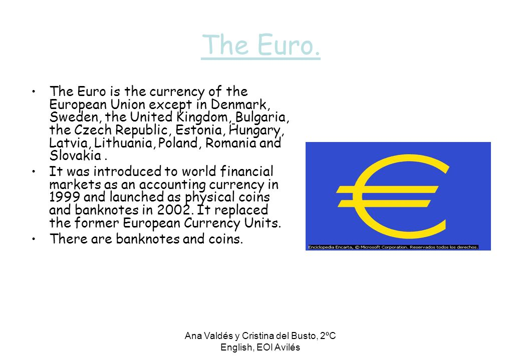 Ana Valdés y Cristina del Busto, 2ºC English, EOI Avilés The Euro. The Euro is the currency of the European Union except in Denmark, Sweden, the Unite