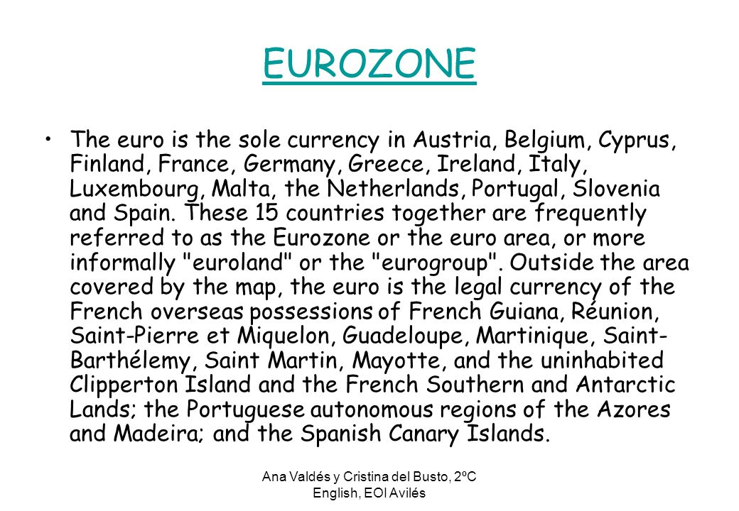 Ana Valdés y Cristina del Busto, 2ºC English, EOI Avilés EUROZONE The euro is the sole currency in Austria, Belgium, Cyprus, Finland, France, Germany, Greece, Ireland, Italy, Luxembourg, Malta, the Netherlands, Portugal, Slovenia and Spain.