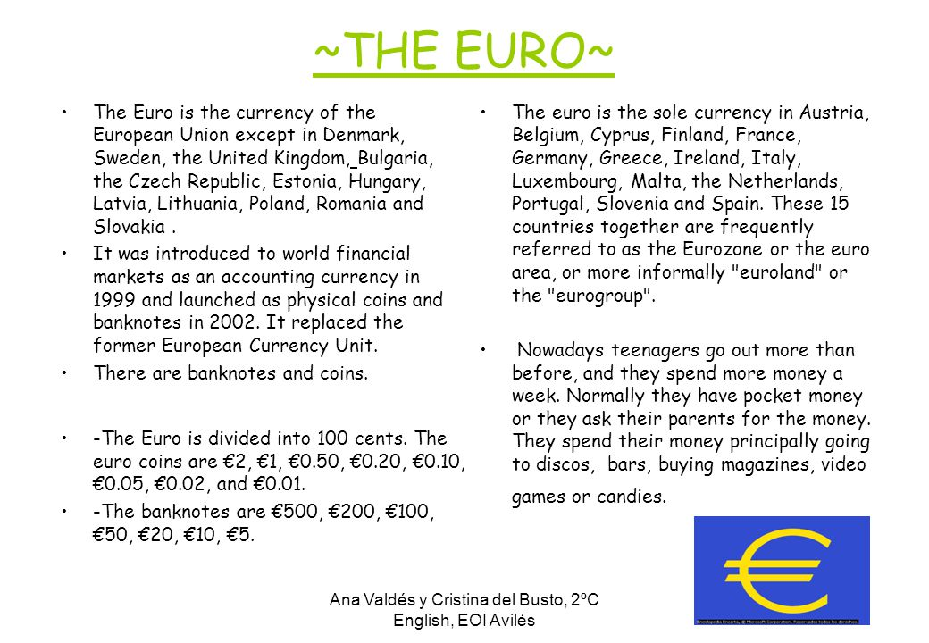 Ana Valdés y Cristina del Busto, 2ºC English, EOI Avilés ~THE EURO~ The Euro is the currency of the European Union except in Denmark, Sweden, the United Kingdom, Bulgaria, the Czech Republic, Estonia, Hungary, Latvia, Lithuania, Poland, Romania and Slovakia.