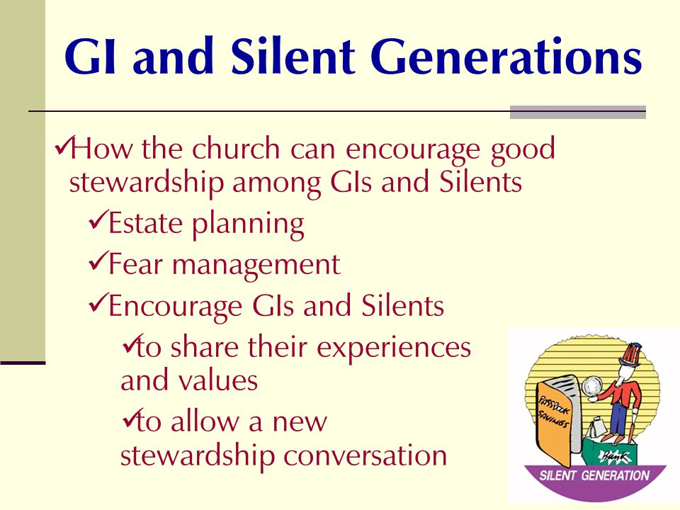 How the church can encourage good stewardship among GIs and Silents Estate planning Fear management Encourage GIs and Silents to share their experiences and values to allow a new stewardship conversation GI and Silent Generations