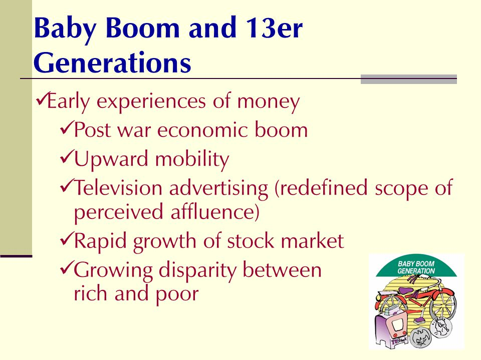 Baby Boom and 13er Generations Early experiences of money Post war economic boom Upward mobility Television advertising (redefined scope of perceived affluence) Rapid growth of stock market Growing disparity between rich and poor
