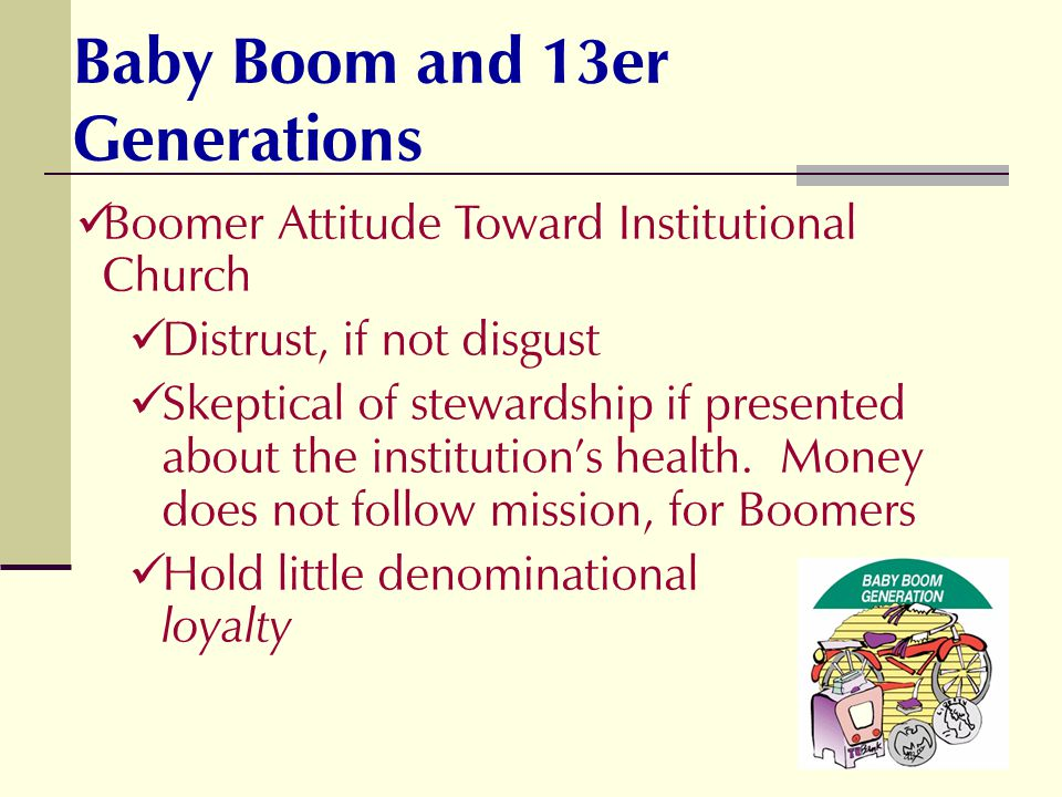Boomer Attitude Toward Institutional Church Distrust, if not disgust Skeptical of stewardship if presented about the institutions health. Money does n
