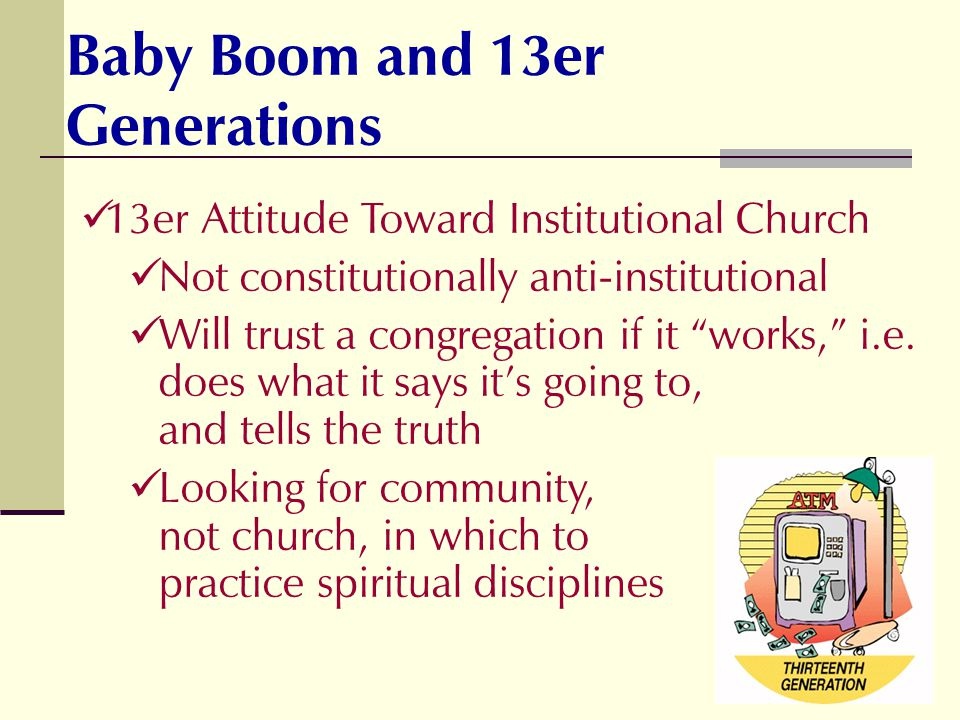 13er Attitude Toward Institutional Church Not constitutionally anti-institutional Will trust a congregation if it works, i.e. does what it says its go