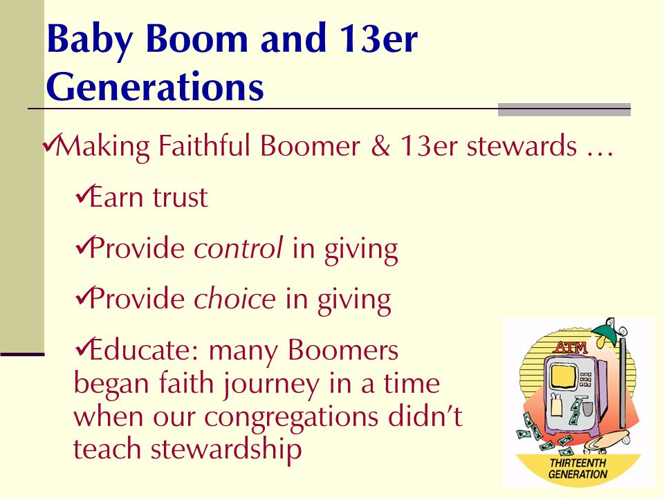 Making Faithful Boomer & 13er stewards … Earn trust Provide control in giving Provide choice in giving Educate: many Boomers began faith journey in a time when our congregations didnt teach stewardship Baby Boom and 13er Generations
