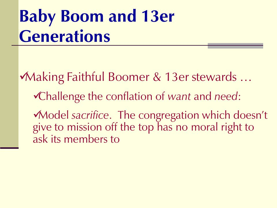 Making Faithful Boomer & 13er stewards … Challenge the conflation of want and need : Model sacrifice. The congregation which doesnt give to mission of