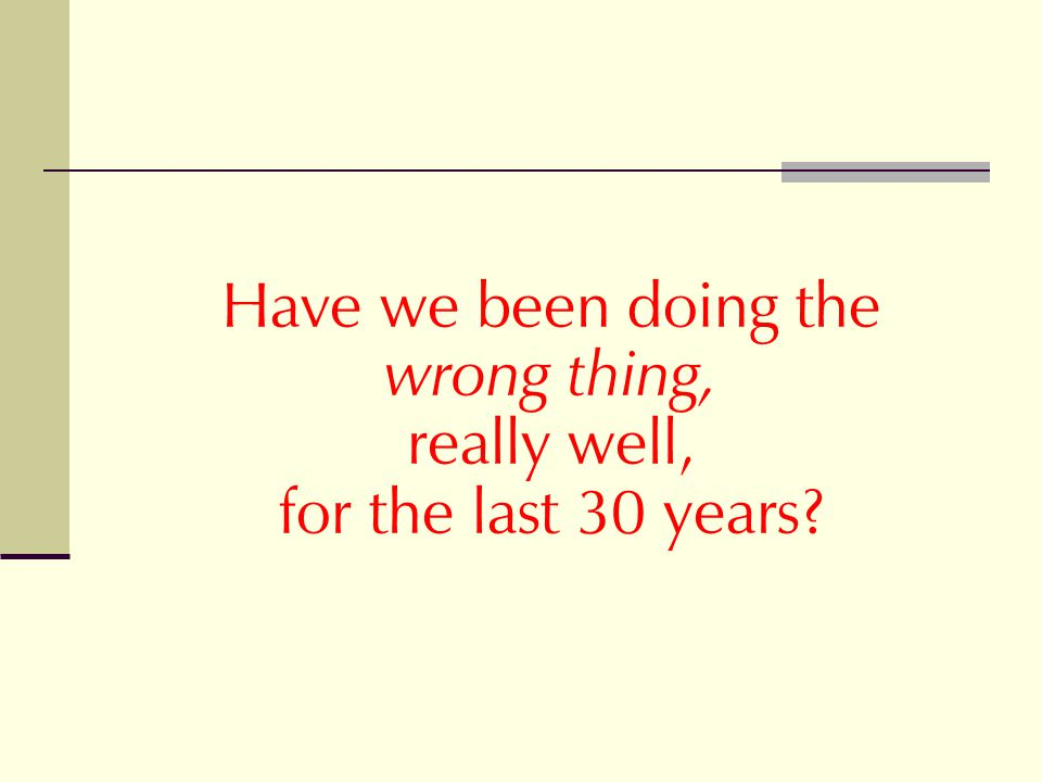 Have we been doing the wrong thing, really well, for the last 30 years?