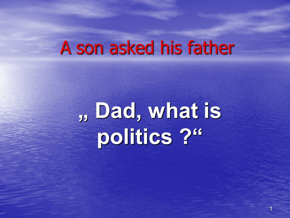1 A son asked his father Dad, what is politics ?