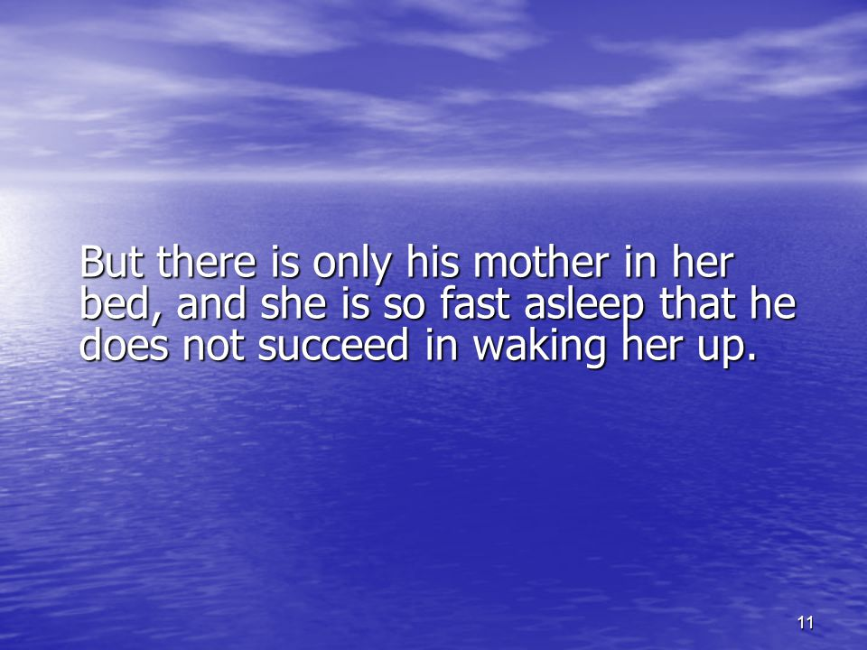 11 But there is only his mother in her bed, and she is so fast asleep that he does not succeed in waking her up.