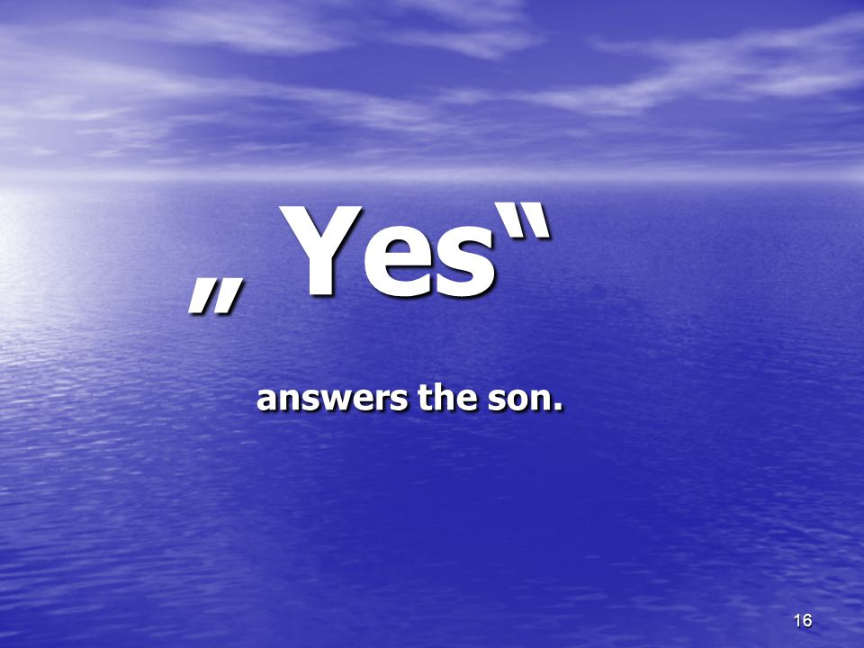 16 Yes answers the son. Yes answers the son.