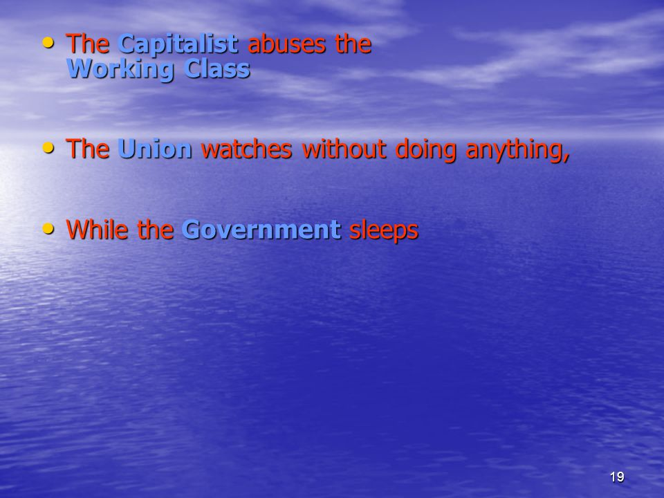 19 The Capitalist abuses the Working Class The Capitalist abuses the Working Class The Union watches without doing anything, The Union watches without doing anything, While the Government sleeps While the Government sleeps