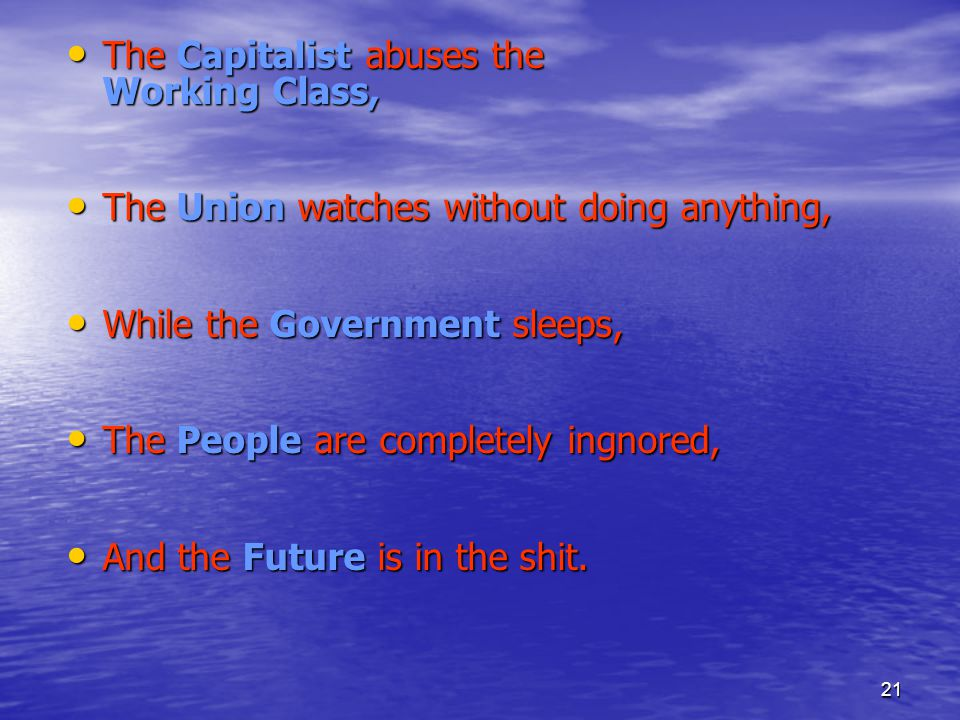 21 The Capitalist abuses the Working Class, The Capitalist abuses the Working Class, The Union watches without doing anything, The Union watches without doing anything, While the Government sleeps, While the Government sleeps, The People are completely ingnored, The People are completely ingnored, And the Future is in the shit.