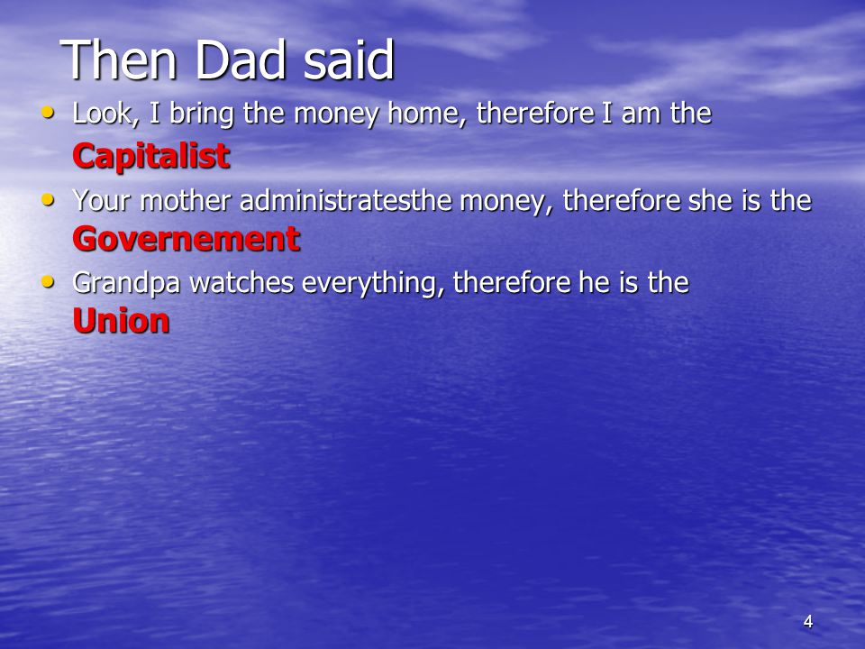 4 Then Dad said Look, I bring the money home, therefore I am the Capitalist Look, I bring the money home, therefore I am the Capitalist Your mother administratesthe money, therefore she is the Governement Your mother administratesthe money, therefore she is the Governement Grandpa watches everything, therefore he is the Union Grandpa watches everything, therefore he is the Union