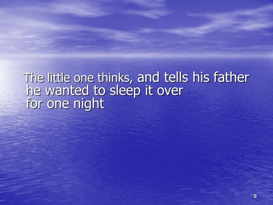 8 The little one thinks, and tells his father he wanted to sleep it over for one night The little one thinks, and tells his father he wanted to sleep it over for one night