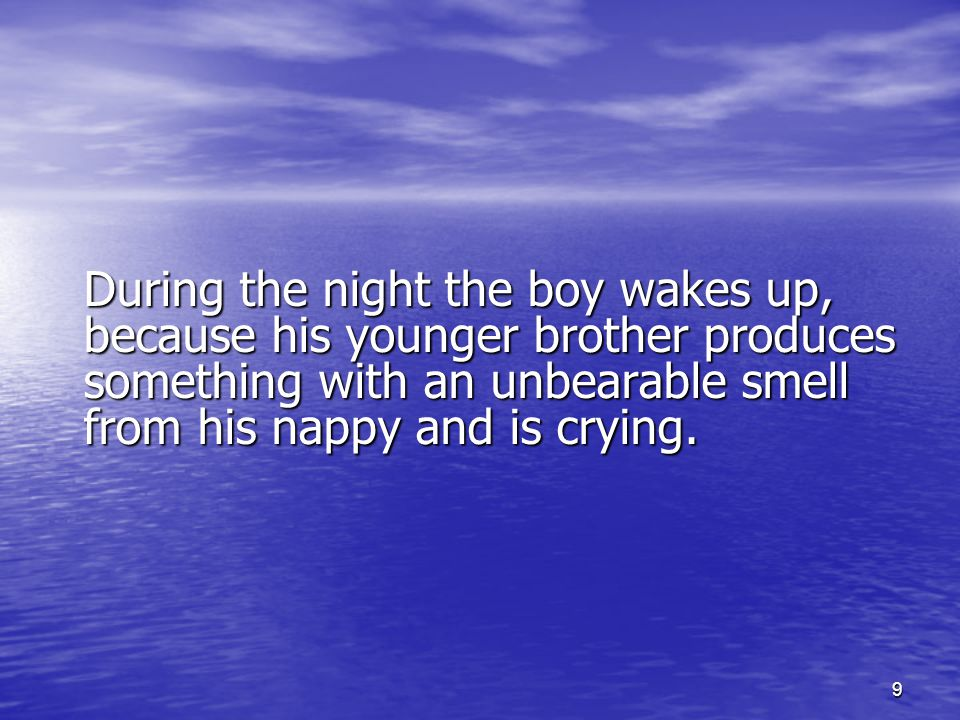 9 During the night the boy wakes up, because his younger brother produces something with an unbearable smell from his nappy and is crying.