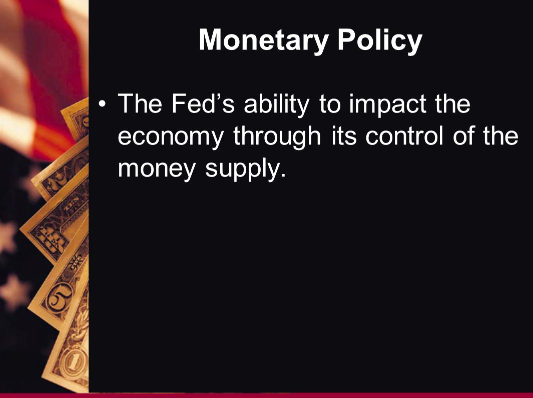 Monetary Policy The Feds ability to impact the economy through its control of the money supply.