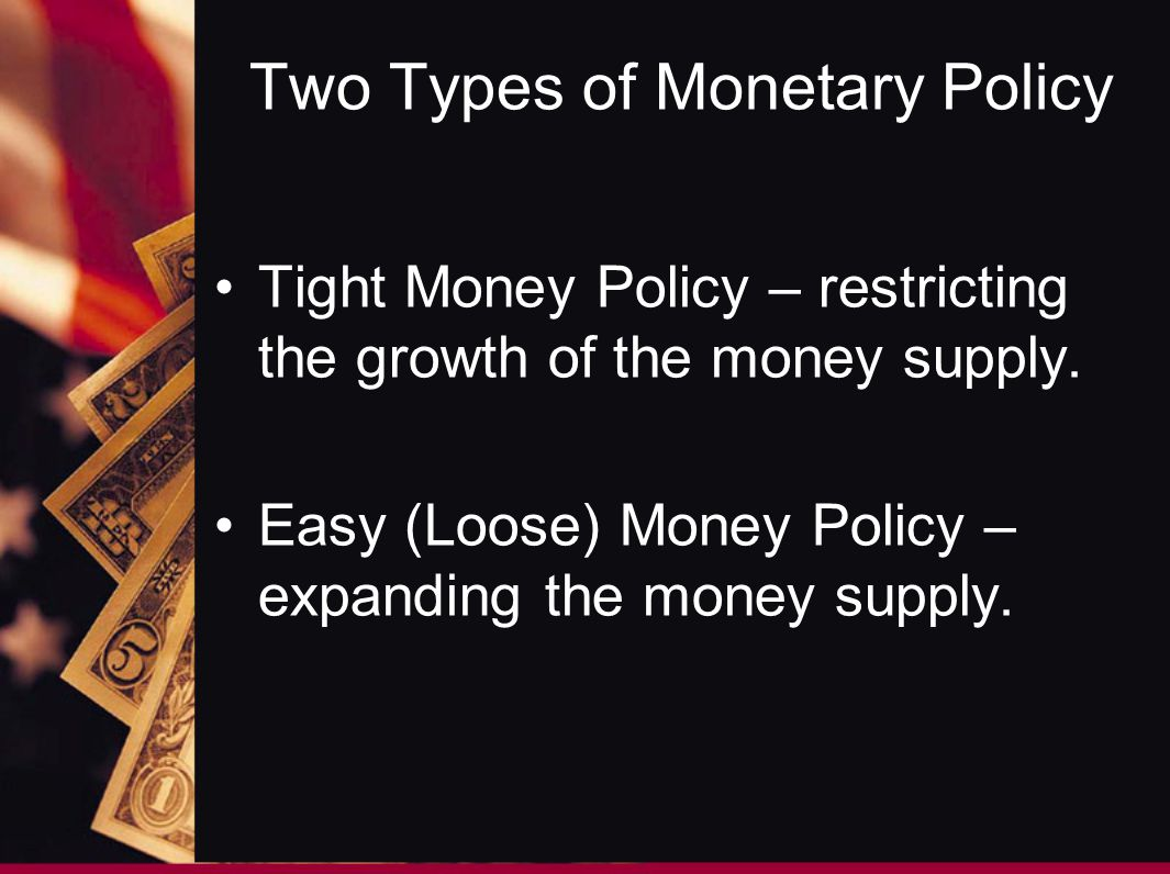Two Types of Monetary Policy Tight Money Policy – restricting the growth of the money supply. Easy (Loose) Money Policy – expanding the money supply.