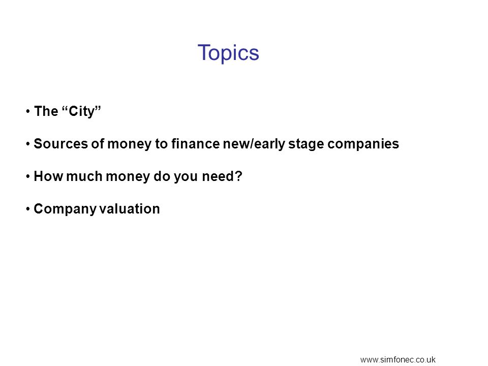www.simfonec.co.uk Topics The City Sources of money to finance new/early stage companies How much money do you need.