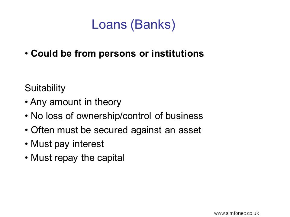 www.simfonec.co.uk Loans (Banks) Could be from persons or institutions Suitability Any amount in theory No loss of ownership/control of business Often must be secured against an asset Must pay interest Must repay the capital