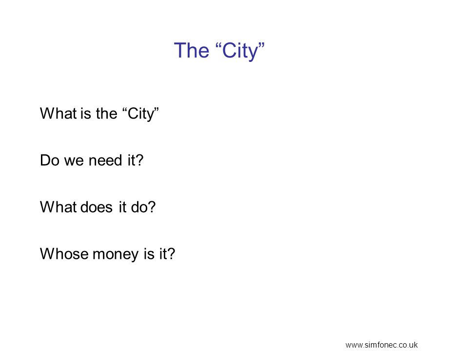 www.simfonec.co.uk The City What is the City Do we need it? What does it do? Whose money is it?
