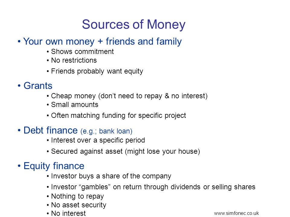 www.simfonec.co.uk Sources of Money Your own money + friends and family Shows commitment No restrictions Friends probably want equity Grants Cheap money (dont need to repay & no interest) Small amounts Often matching funding for specific project Debt finance (e.g.; bank loan) Interest over a specific period Secured against asset (might lose your house) Equity finance Investor buys a share of the company Investor gambles on return through dividends or selling shares Nothing to repay No asset security No interest
