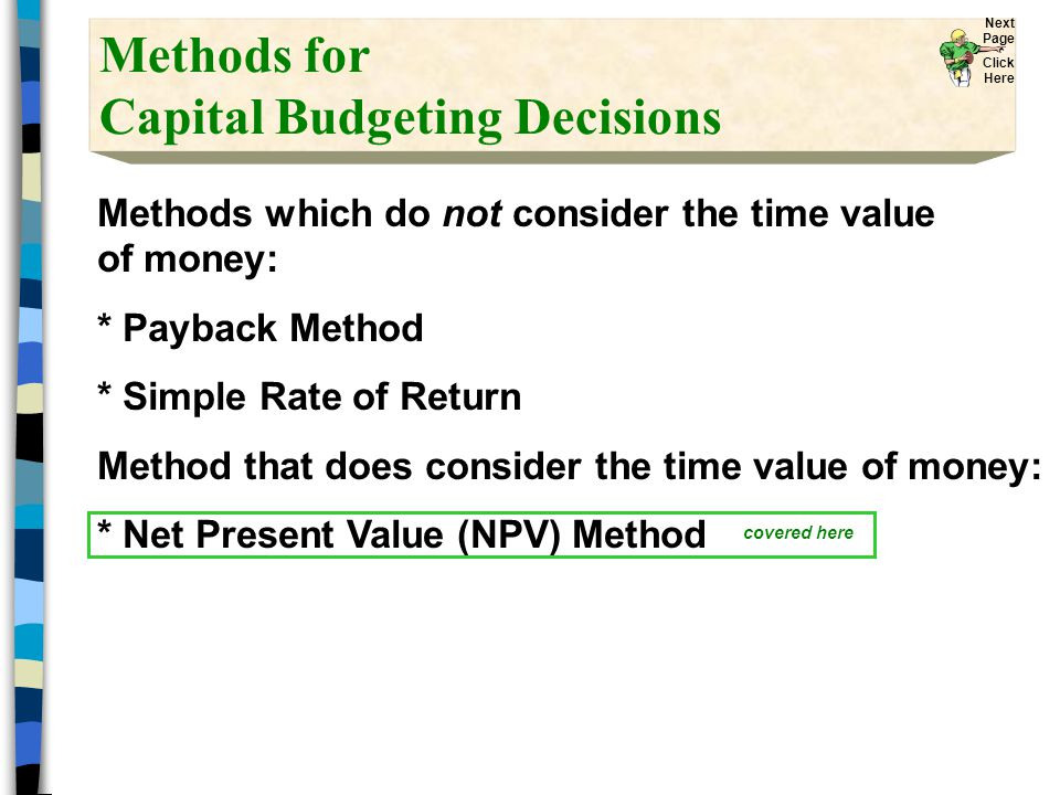 Methods for Capital Budgeting Decisions Methods which do not consider the time value of money: * Payback Method * Simple Rate of Return Method that does consider the time value of money: * Net Present Value (NPV) Method covered here Next Page Click Here