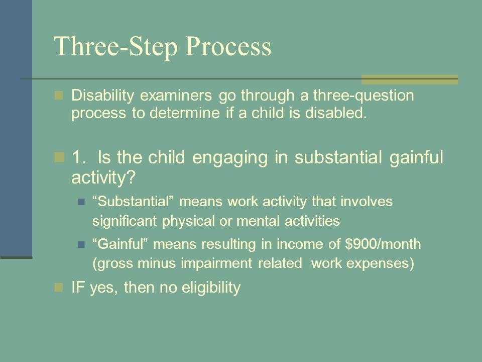 Three-Step Process Disability examiners go through a three-question process to determine if a child is disabled. 1. Is the child engaging in substanti