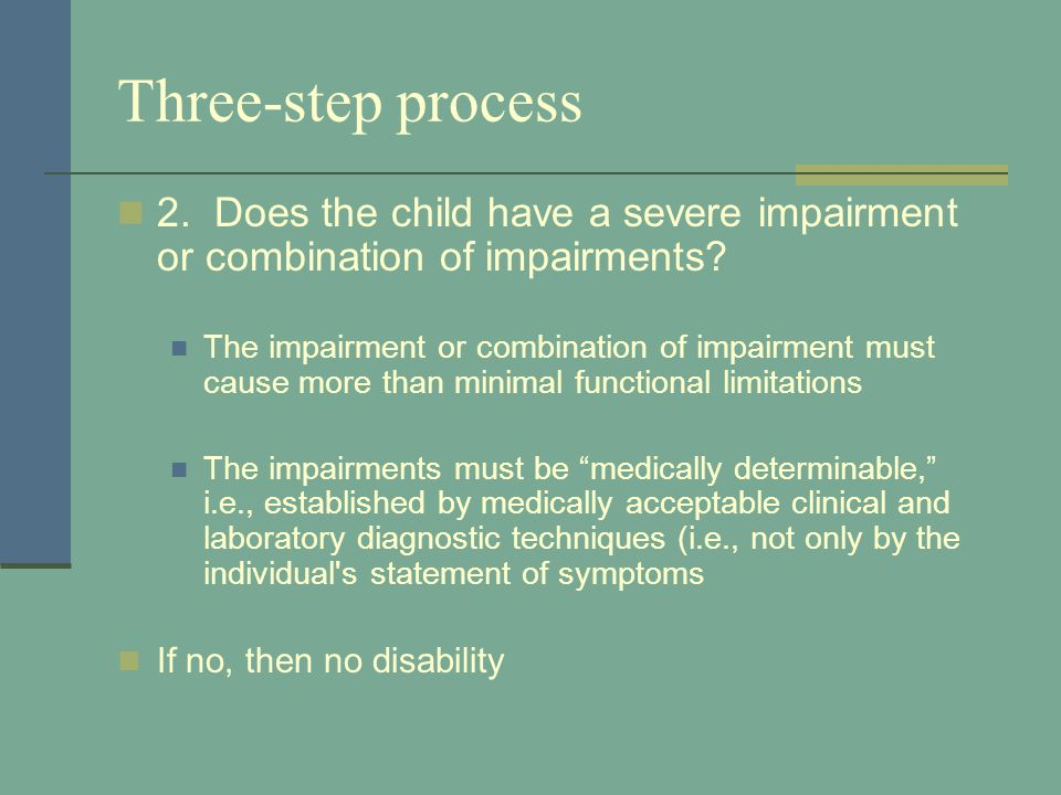 Three-step process 2. Does the child have a severe impairment or combination of impairments? The impairment or combination of impairment must cause mo