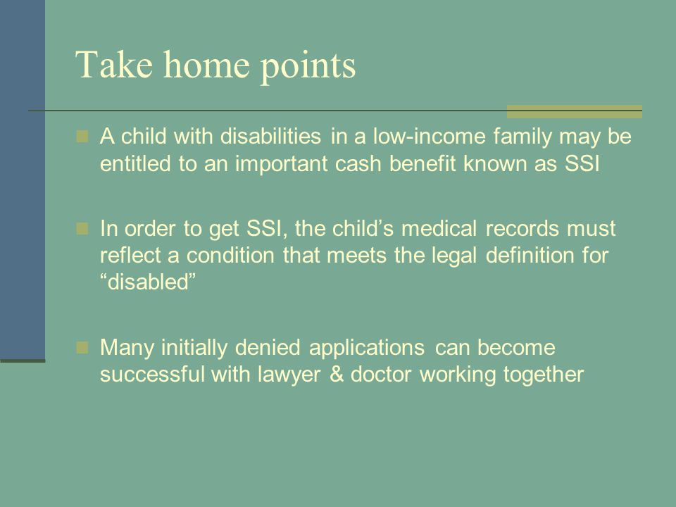 Take home points A child with disabilities in a low-income family may be entitled to an important cash benefit known as SSI In order to get SSI, the c