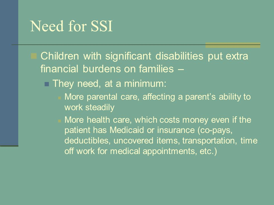 Need for SSI Children with significant disabilities put extra financial burdens on families – They need, at a minimum: More parental care, affecting a