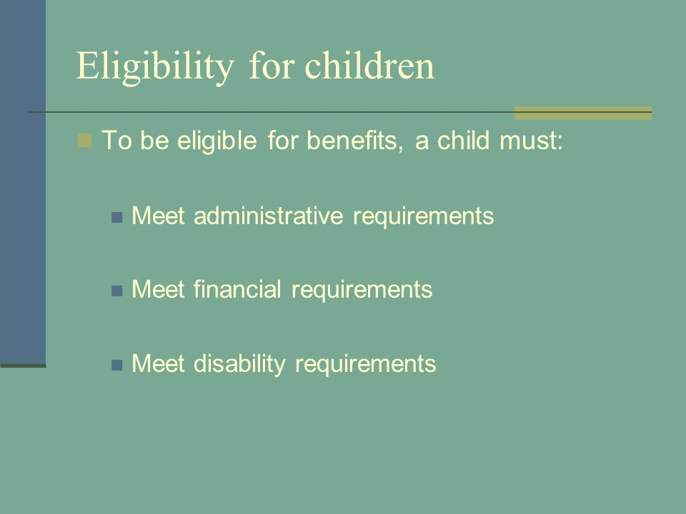 Eligibility for children To be eligible for benefits, a child must: Meet administrative requirements Meet financial requirements Meet disability requi